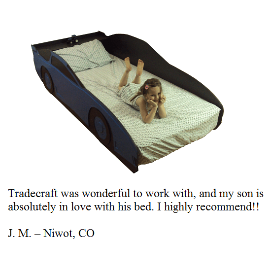 Tradecraft was wonderful to work with, and my son is absolutely in love with his bed. I highly recommend!! -- J.M. -- Niwot, CO