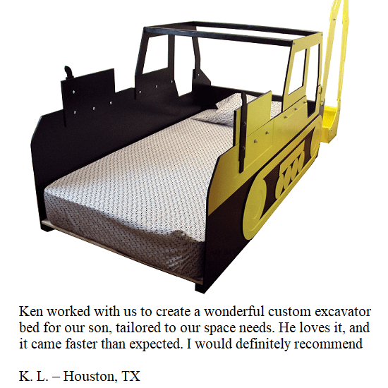 Ken worked with us to create a wonderful custom excavator bed for our son, tailored to our space needs. He loves it, and it came faster than expected. I would definitely recommend! -- K.L. -- Houston, TX
