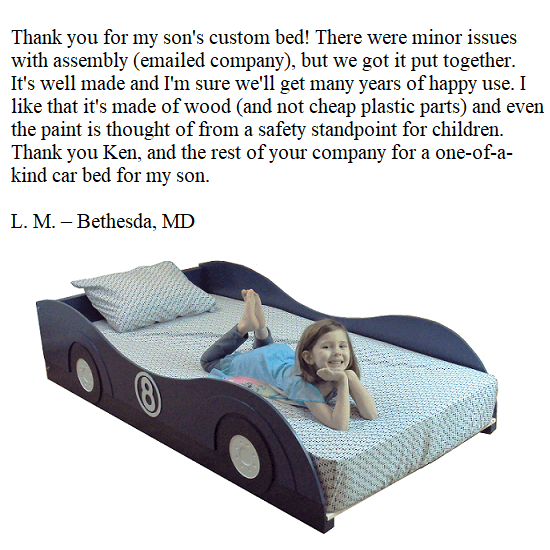 Thank you for my son's custom bed! There were minor issues with assembly (emailed company), but we got it put together. It's well made and I'm sure we'll get many years of happy use. I like that it's made of wood (and not cheap plastic parts) and even the paint is thought of from a safety standpoint for children. Thank you Ken, and the rest of your company for a one-of-a-kind car bed for my son. -- L.M. -- Bethesda, MD